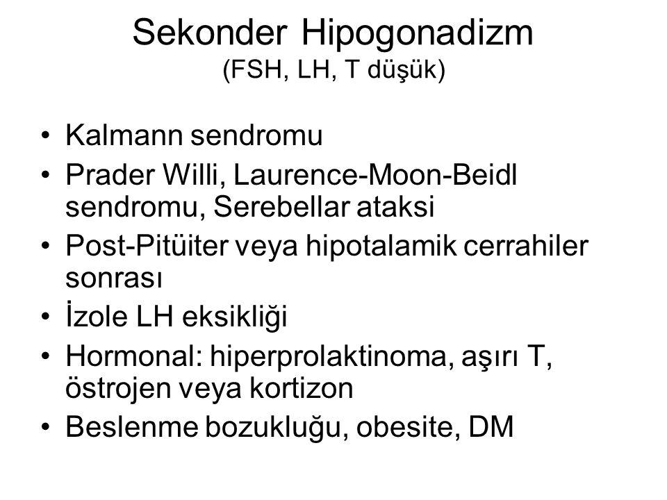 Sekonder Hipogonadizm (FSH, LH, T düşük) Kalmann sendromu Prader Willi, Laurence-Moon-Beidl sendromu, Serebellar ataksi Post-Pitüiter veya hipotalamik cerrahiler sonrası İzole LH eksikliği Hormonal: hiperprolaktinoma, aşırı T, östrojen veya kortizon Beslenme bozukluğu, obesite, DM