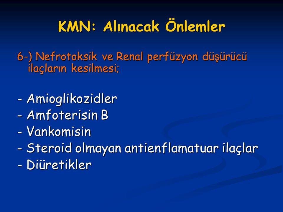 KMN: Alınacak Önlemler 6-) Nefrotoksik ve Renal perfüzyon dü ş ürücü ilaçların kesilmesi; - Amioglikozidler - Amfoterisin B - Vankomisin - Steroid olm