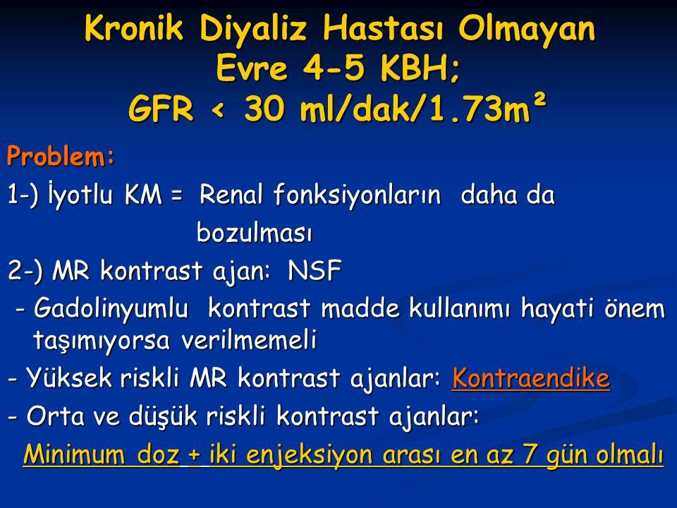 Kronik Diyaliz Hastası Olmayan Evre 4-5 KBH; GFR < 30 ml/dak/1.73m² Problem: 1-) İ yotlu KM = Renal fonksiyonların daha da bozulması bozulması 2-) MR