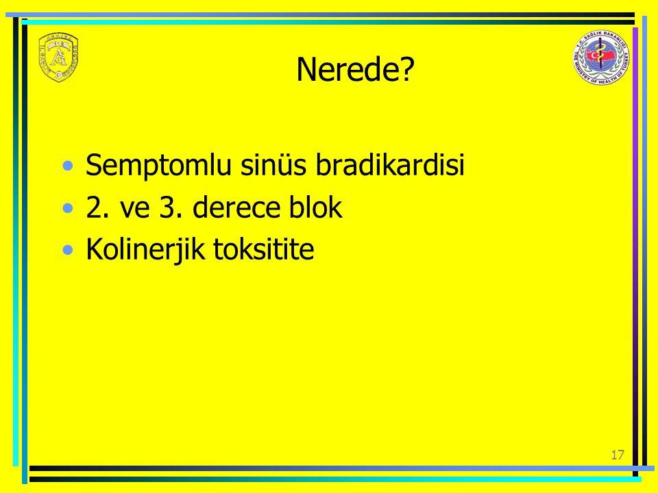 17 Nerede? Semptomlu sinüs bradikardisi 2. ve 3. derece blok Kolinerjik toksitite
