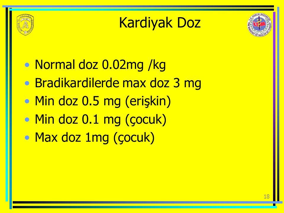 18 Kardiyak Doz Normal doz 0.02mg /kg Bradikardilerde max doz 3 mg Min doz 0.5 mg (erişkin) Min doz 0.1 mg (çocuk) Max doz 1mg (çocuk)