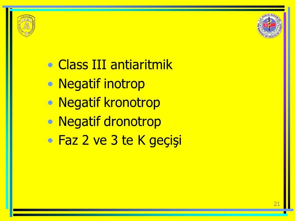 21 Class III antiaritmik Negatif inotrop Negatif kronotrop Negatif dronotrop Faz 2 ve 3 te K geçişi