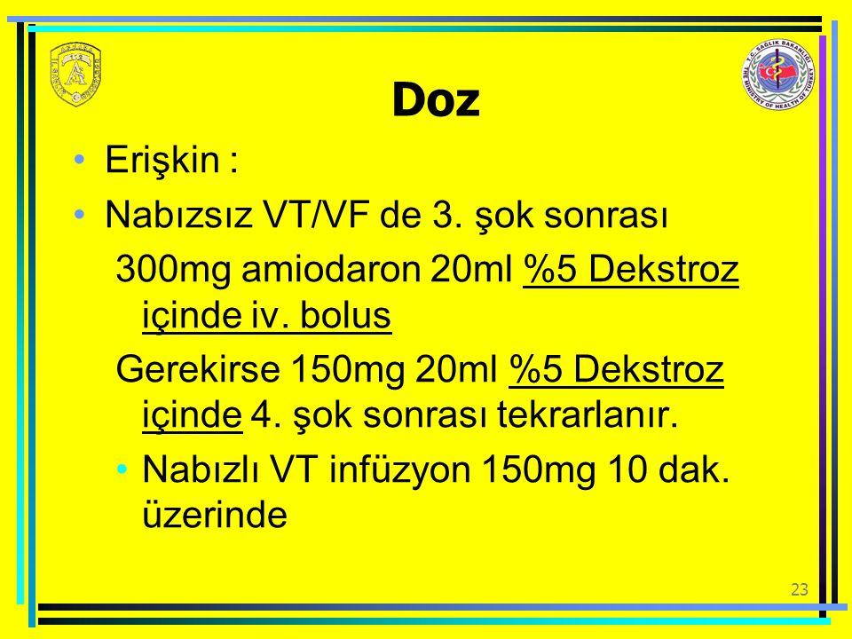 23 Doz Erişkin : Nabızsız VT/VF de 3. şok sonrası 300mg amiodaron 20ml %5 Dekstroz içinde iv. bolus Gerekirse 150mg 20ml %5 Dekstroz içinde 4. şok son