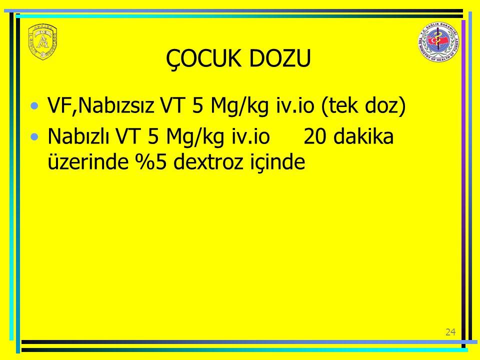 24 ÇOCUK DOZU VF,Nabızsız VT 5 Mg/kg iv.io (tek doz) Nabızlı VT 5 Mg/kg iv.io 20 dakika üzerinde %5 dextroz içinde