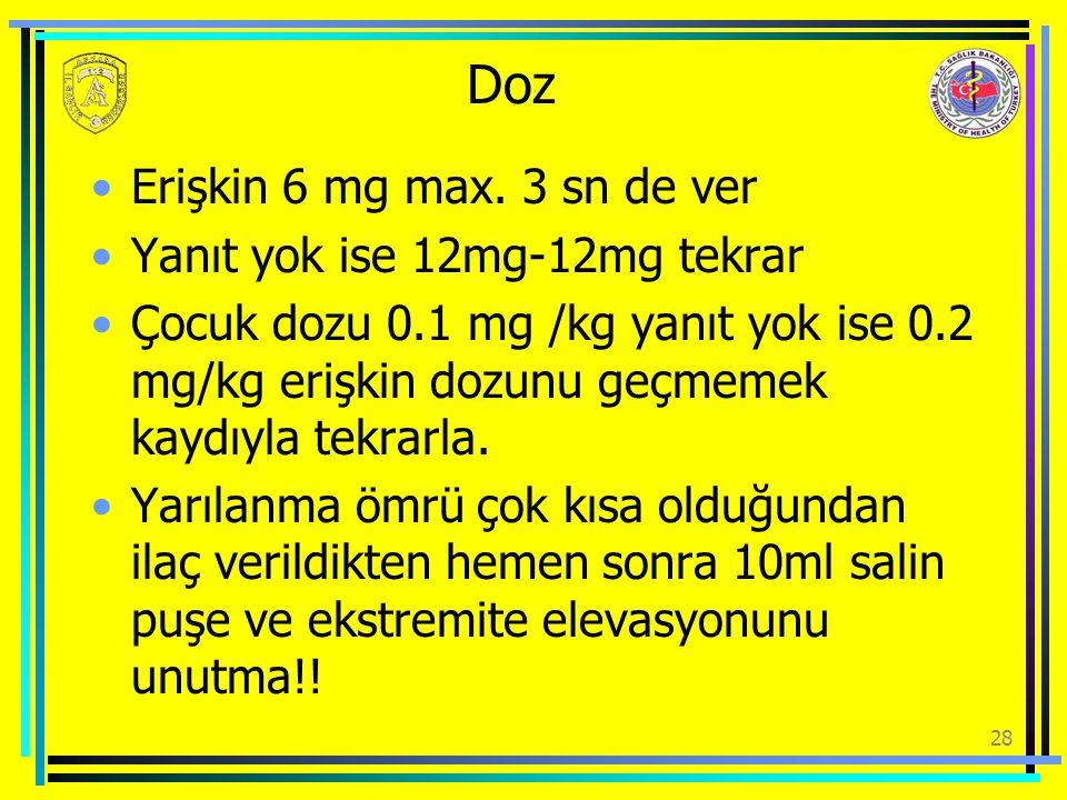 Doz Erişkin 6 mg max. 3 sn de ver Yanıt yok ise 12mg-12mg tekrar Çocuk dozu 0.1 mg /kg yanıt yok ise 0.2 mg/kg erişkin dozunu geçmemek kaydıyla tekrar