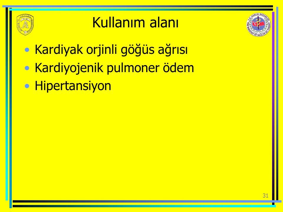 Kullanım alanı Kardiyak orjinli göğüs ağrısı Kardiyojenik pulmoner ödem Hipertansiyon 31