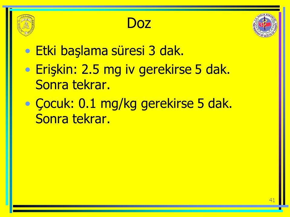 Doz Etki başlama süresi 3 dak. Erişkin: 2.5 mg iv gerekirse 5 dak. Sonra tekrar. Çocuk: 0.1 mg/kg gerekirse 5 dak. Sonra tekrar. 41