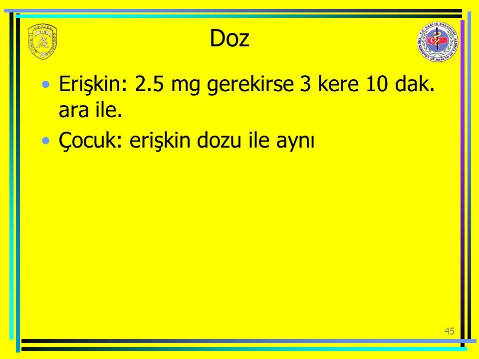 Doz Erişkin: 2.5 mg gerekirse 3 kere 10 dak. ara ile. Çocuk: erişkin dozu ile aynı 45