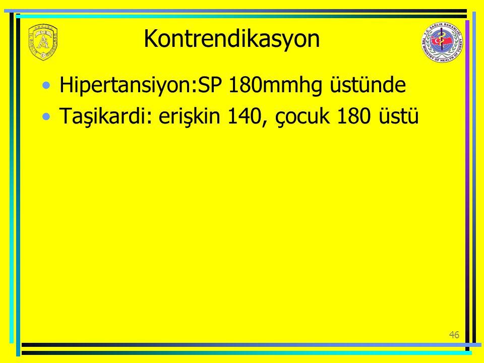 Kontrendikasyon Hipertansiyon:SP 180mmhg üstünde Taşikardi: erişkin 140, çocuk 180 üstü 46