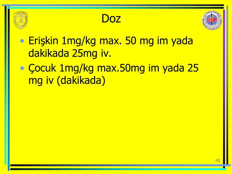 Doz Erişkin 1mg/kg max. 50 mg im yada dakikada 25mg iv. Çocuk 1mg/kg max.50mg im yada 25 mg iv (dakikada) 49