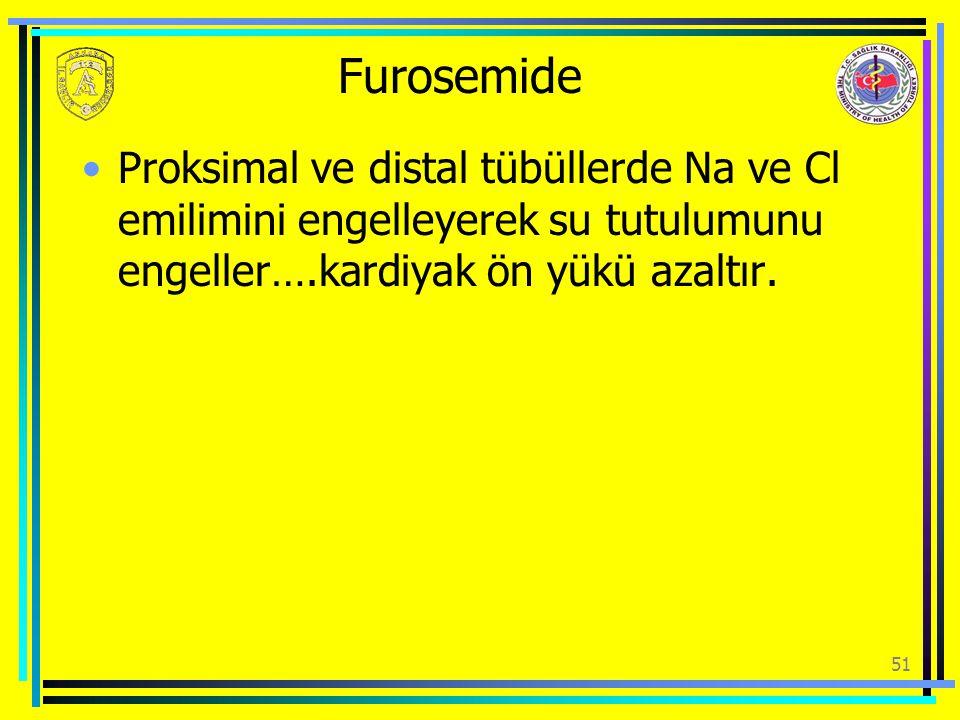 Furosemide Proksimal ve distal tübüllerde Na ve Cl emilimini engelleyerek su tutulumunu engeller….kardiyak ön yükü azaltır. 51