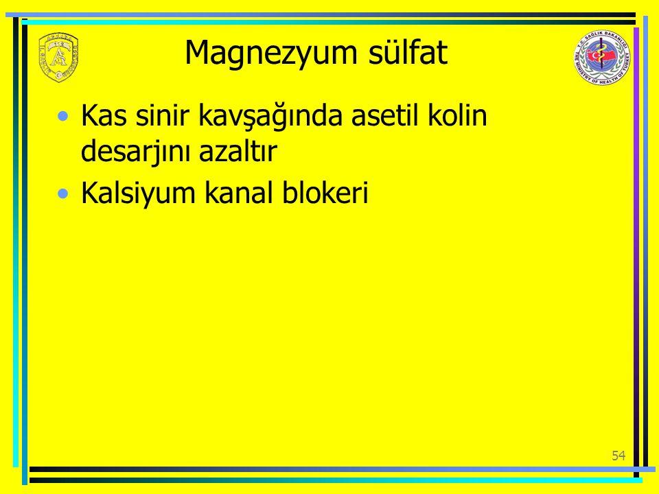 Magnezyum sülfat Kas sinir kavşağında asetil kolin desarjını azaltır Kalsiyum kanal blokeri 54