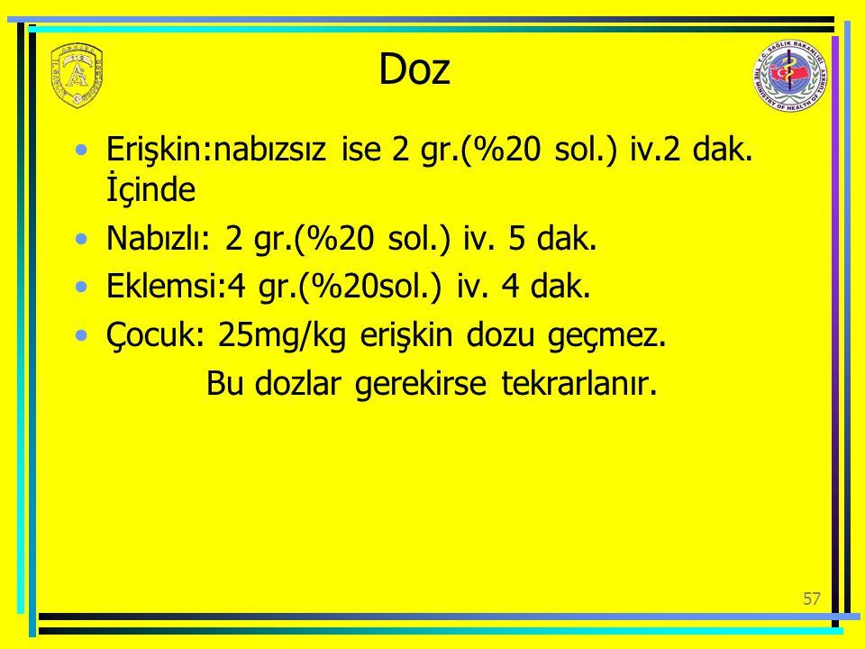 Doz Erişkin:nabızsız ise 2 gr.(%20 sol.) iv.2 dak. İçinde Nabızlı: 2 gr.(%20 sol.) iv. 5 dak. Eklemsi:4 gr.(%20sol.) iv. 4 dak. Çocuk: 25mg/kg erişkin