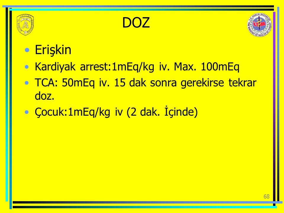 DOZ Erişkin Kardiyak arrest:1mEq/kg iv. Max. 100mEq TCA: 50mEq iv. 15 dak sonra gerekirse tekrar doz. Çocuk:1mEq/kg iv (2 dak. İçinde) 68