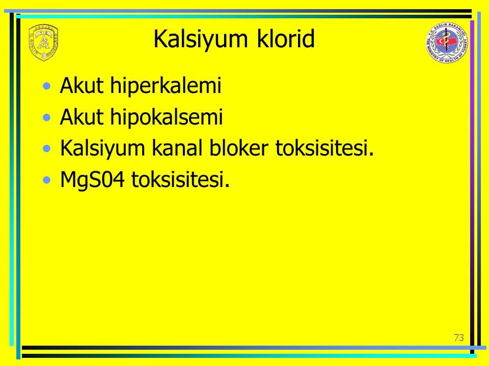 Kalsiyum klorid Akut hiperkalemi Akut hipokalsemi Kalsiyum kanal bloker toksisitesi. MgS04 toksisitesi. 73