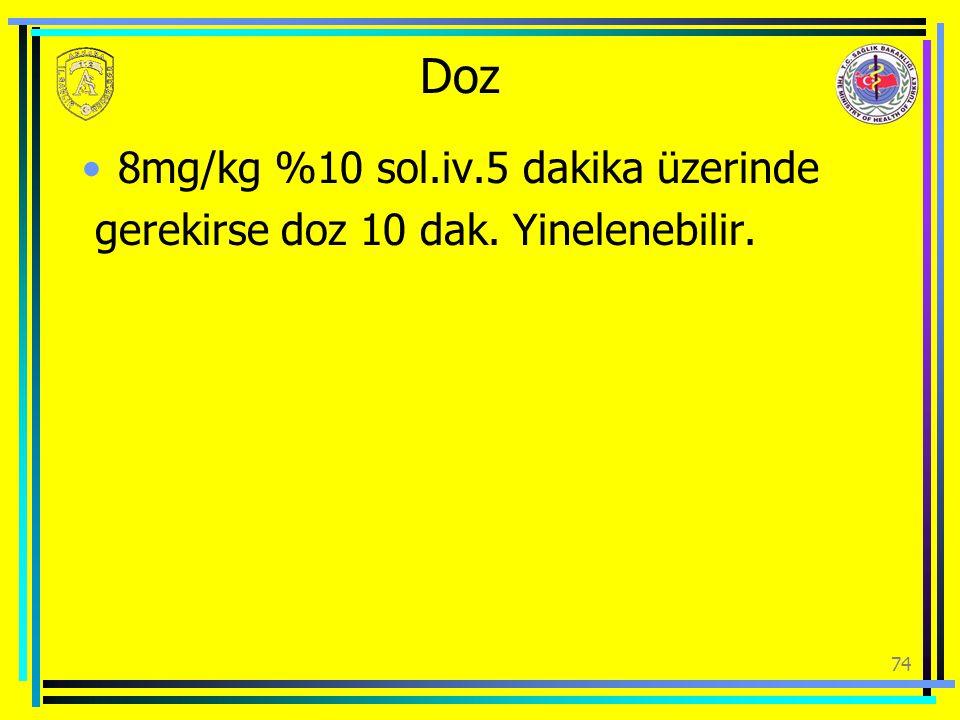 Doz 8mg/kg %10 sol.iv.5 dakika üzerinde gerekirse doz 10 dak. Yinelenebilir. 74