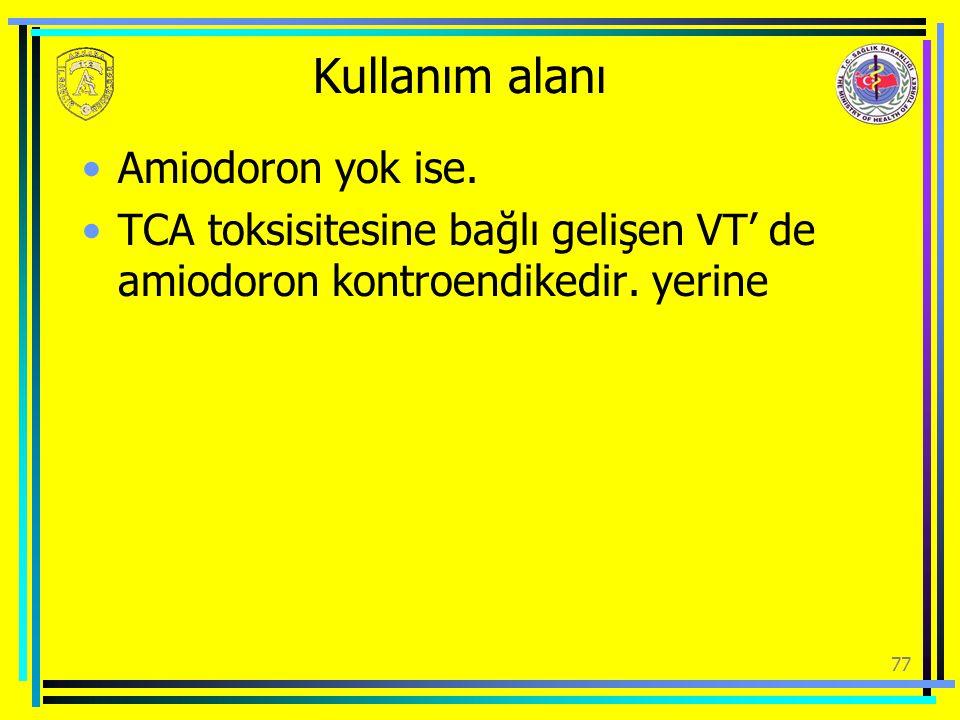 Kullanım alanı Amiodoron yok ise. TCA toksisitesine bağlı gelişen VT' de amiodoron kontroendikedir. yerine 77