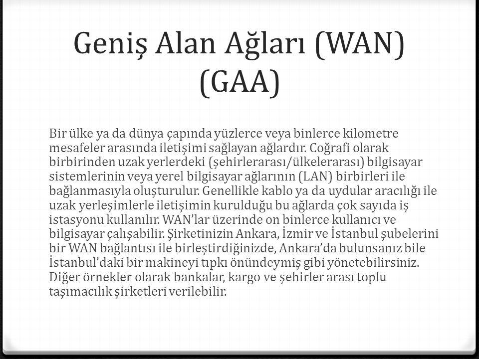 Geniş Alan Ağları (WAN) (GAA) Bir ülke ya da dünya çapında yüzlerce veya binlerce kilometre mesafeler arasında iletişimi sağlayan ağlardır.