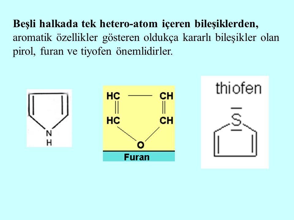 Beşli halkada tek hetero-atom içeren bileşiklerden, aromatik özellikler gösteren oldukça kararlı bileşikler olan pirol, furan ve tiyofen önemlidirler.