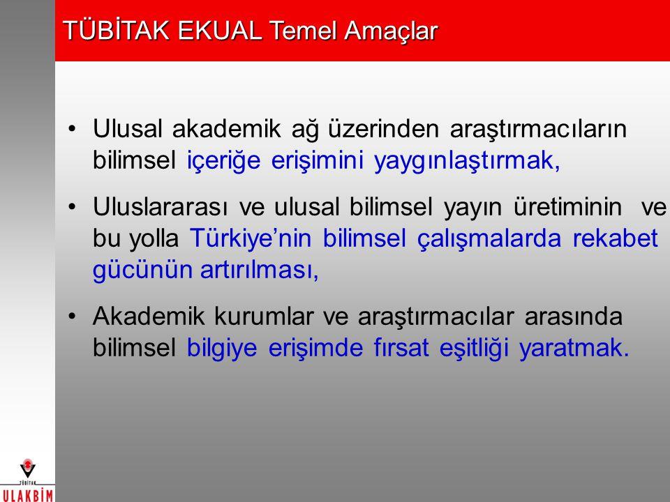 TÜBİTAK EKUAL Temel Amaçlar Ulusal akademik ağ üzerinden araştırmacıların bilimsel içeriğe erişimini yaygınlaştırmak, Uluslararası ve ulusal bilimsel yayın üretiminin ve bu yolla Türkiye'nin bilimsel çalışmalarda rekabet gücünün artırılması, Akademik kurumlar ve araştırmacılar arasında bilimsel bilgiye erişimde fırsat eşitliği yaratmak.