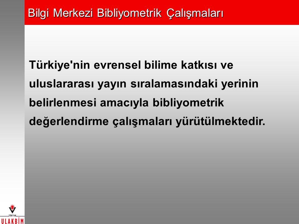 Bilgi Merkezi Bibliyometrik Çalışmaları Türkiye nin evrensel bilime katkısı ve uluslararası yayın sıralamasındaki yerinin belirlenmesi amacıyla bibliyometrik değerlendirme çalışmaları yürütülmektedir.
