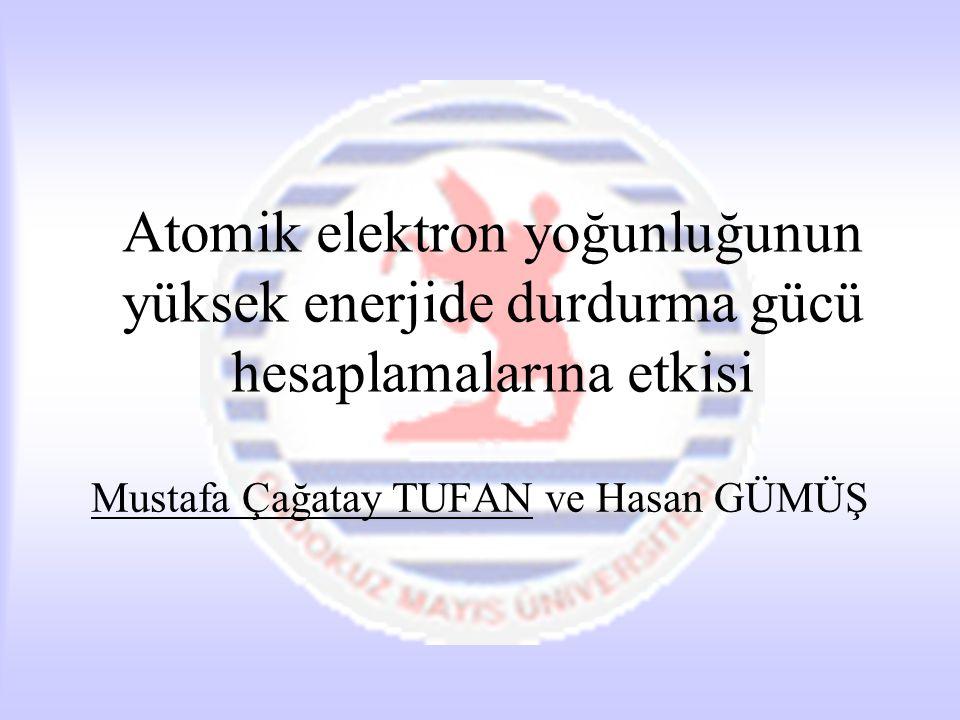 Atomik elektron yoğunluğunun yüksek enerjide durdurma gücü hesaplamalarına etkisi Mustafa Çağatay TUFAN ve Hasan GÜMÜŞ