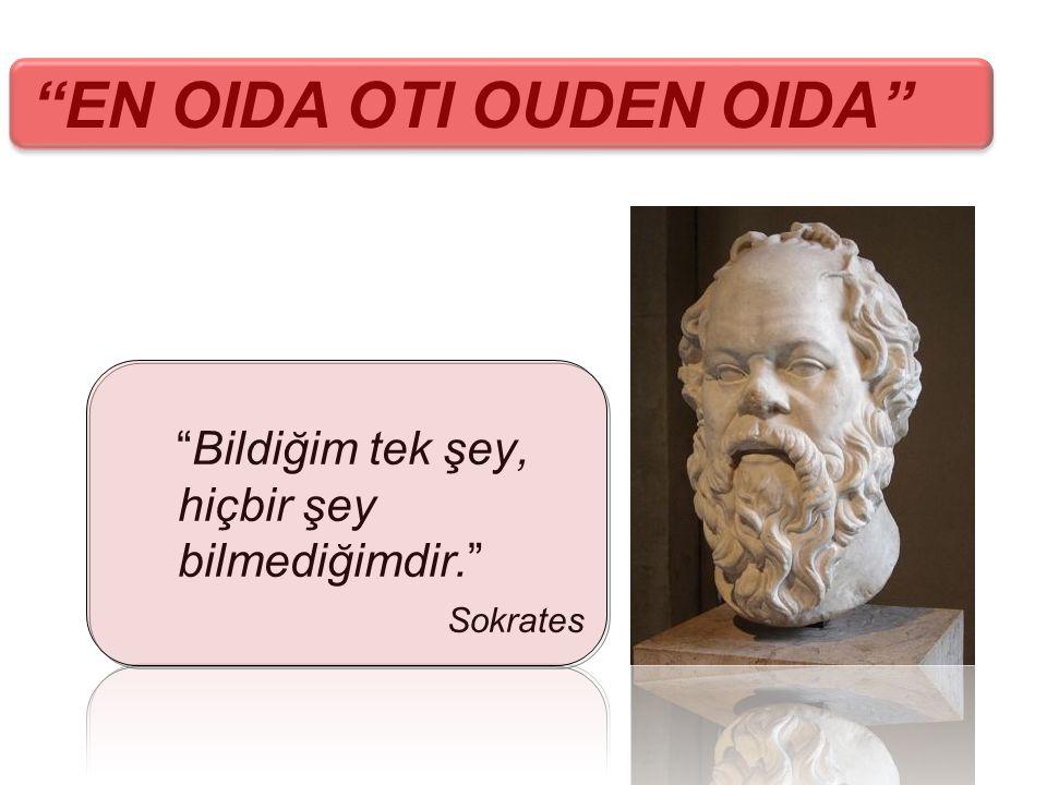"""""""Bildiğim tek şey, hiçbir şey bilmediğimdir."""" Sokrates """"EN OIDA OTI OUDEN OIDA"""""""