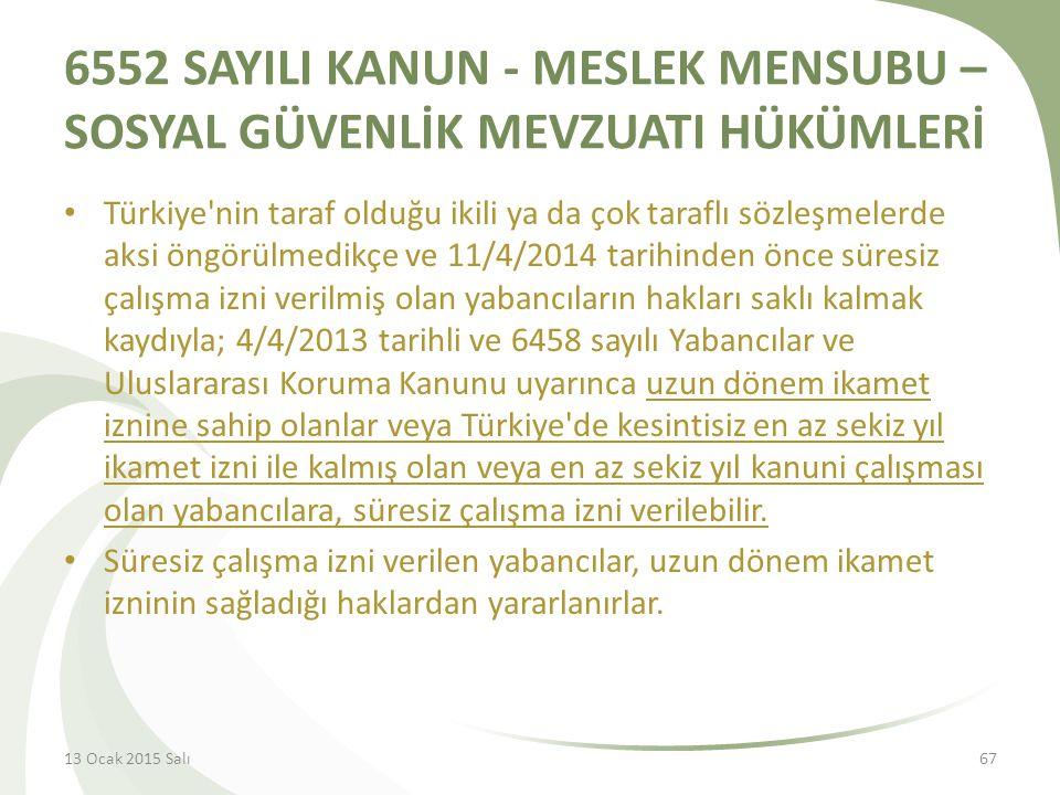 6552 SAYILI KANUN - MESLEK MENSUBU – SOSYAL GÜVENLİK MEVZUATI HÜKÜMLERİ Türkiye nin taraf olduğu ikili ya da çok taraflı sözleşmelerde aksi öngörülmedikçe ve 11/4/2014 tarihinden önce süresiz çalışma izni verilmiş olan yabancıların hakları saklı kalmak kaydıyla; 4/4/2013 tarihli ve 6458 sayılı Yabancılar ve Uluslararası Koruma Kanunu uyarınca uzun dönem ikamet iznine sahip olanlar veya Türkiye de kesintisiz en az sekiz yıl ikamet izni ile kalmış olan veya en az sekiz yıl kanuni çalışması olan yabancılara, süresiz çalışma izni verilebilir.