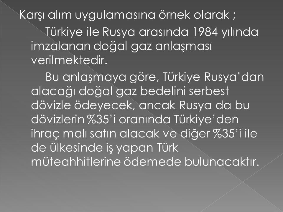 Karşı alım uygulamasına örnek olarak ; Türkiye ile Rusya arasında 1984 yılında imzalanan doğal gaz anlaşması verilmektedir.