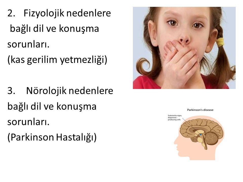 2.Fizyolojik nedenlere bağlı dil ve konuşma sorunları. (kas gerilim yetmezliği) 3. Nörolojik nedenlere bağlı dil ve konuşma sorunları. (Parkinson Hast