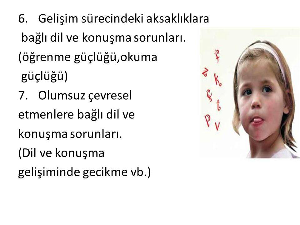 6.Gelişim sürecindeki aksaklıklara bağlı dil ve konuşma sorunları. (öğrenme güçlüğü,okuma güçlüğü) 7.Olumsuz çevresel etmenlere bağlı dil ve konuşma s