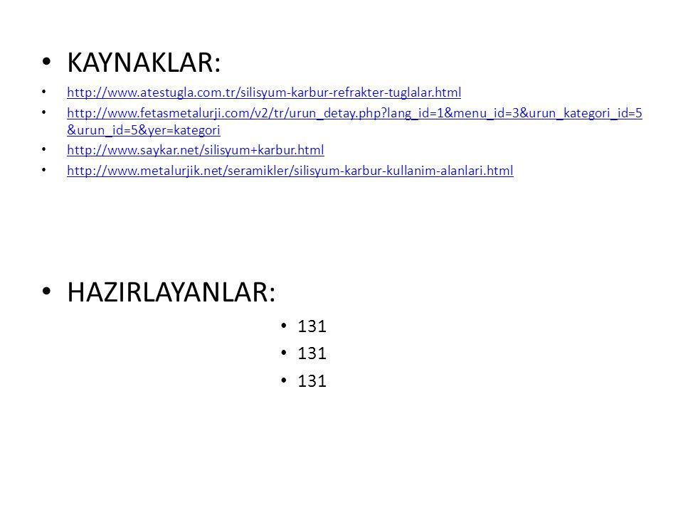 KAYNAKLAR: http://www.atestugla.com.tr/silisyum-karbur-refrakter-tuglalar.html http://www.fetasmetalurji.com/v2/tr/urun_detay.php?lang_id=1&menu_id=3&urun_kategori_id=5 &urun_id=5&yer=kategori http://www.fetasmetalurji.com/v2/tr/urun_detay.php?lang_id=1&menu_id=3&urun_kategori_id=5 &urun_id=5&yer=kategori http://www.saykar.net/silisyum+karbur.html http://www.metalurjik.net/seramikler/silisyum-karbur-kullanim-alanlari.html HAZIRLAYANLAR: 131