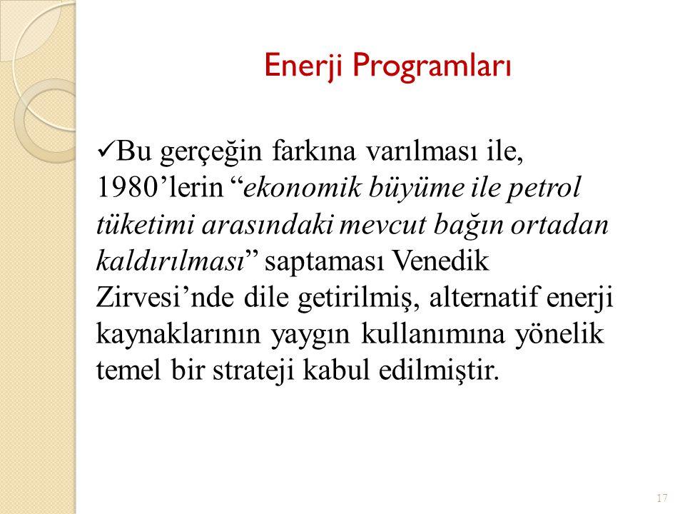 17 Bu gerçeğin farkına varılması ile, 1980'lerin ekonomik büyüme ile petrol tüketimi arasındaki mevcut bağın ortadan kaldırılması saptaması Venedik Zirvesi'nde dile getirilmiş, alternatif enerji kaynaklarının yaygın kullanımına yönelik temel bir strateji kabul edilmiştir.