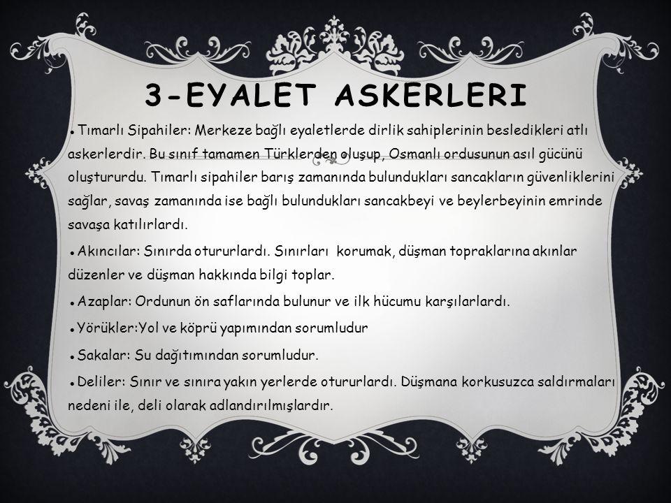 3-EYALET ASKERLERI ●Tımarlı Sipahiler: Merkeze bağlı eyaletlerde dirlik sahiplerinin besledikleri atlı askerlerdir. Bu sınıf tamamen Türklerden oluşup