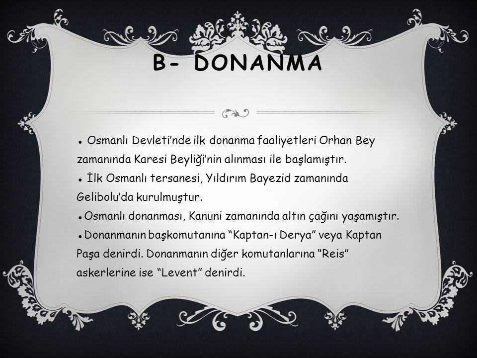 B- DONANMA ● Osmanlı Devleti'nde ilk donanma faaliyetleri Orhan Bey zamanında Karesi Beyliği'nin alınması ile başlamıştır. ● İlk Osmanlı tersanesi, Yı