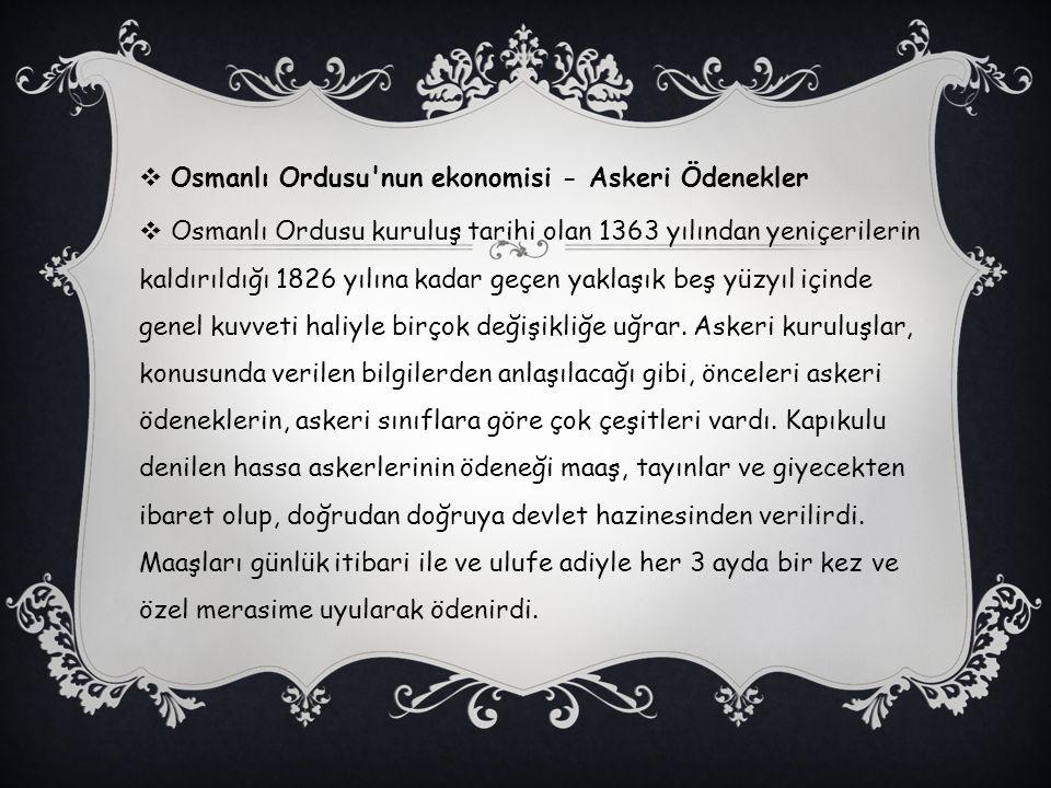  Osmanlı Ordusu'nun ekonomisi - Askeri Ödenekler  Osmanlı Ordusu kuruluş tarihi olan 1363 yılından yeniçerilerin kaldırıldığı 1826 yılına kadar geçe