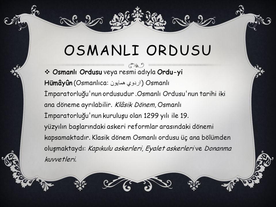 OSMANLI ORDUSU  Osmanlı Ordusu veya resmi adıyla Ordu-yi Hümâyûn (Osmanlıca: اردوي همايون ) Osmanlı İmparatorluğu'nun ordusudur.Osmanlı Ordusu'nun ta