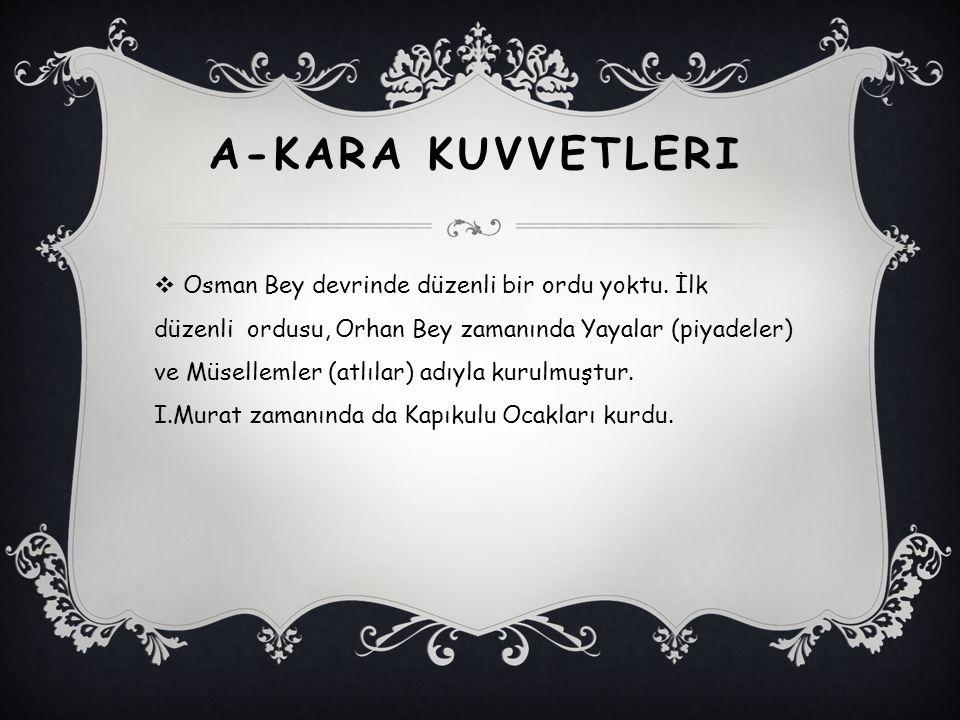 A-KARA KUVVETLERI  Osman Bey devrinde düzenli bir ordu yoktu. İlk düzenli ordusu, Orhan Bey zamanında Yayalar (piyadeler) ve Müsellemler (atlılar) ad
