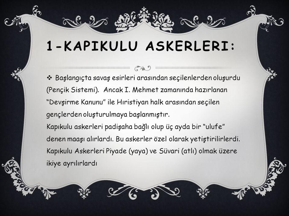 """1-KAPIKULU ASKERLERI:  Başlangıçta savaş esirleri arasından seçilenlerden oluşurdu (Pençik Sistemi). Ancak I. Mehmet zamanında hazırlanan """"Devşirme K"""