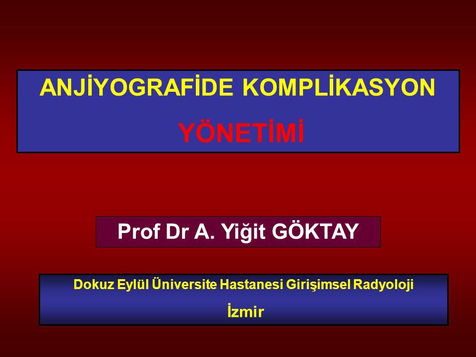 ANJİYOGRAFİDE KOMPLİKASYON YÖNETİMİ Prof Dr A. Yiğit GÖKTAY Dokuz Eylül Üniversite Hastanesi Girişimsel Radyoloji İzmir