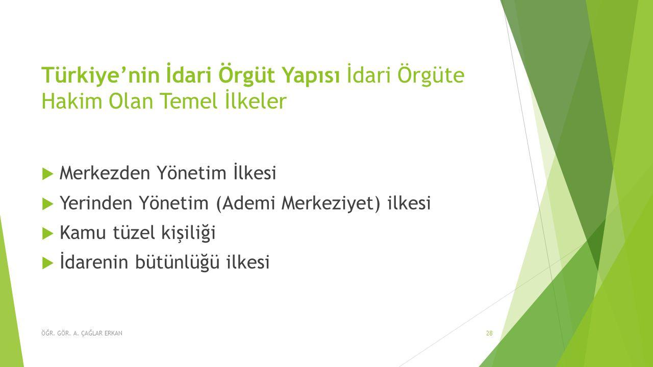 Türkiye'nin İdari Örgüt Yapısı İdari Örgüte Hakim Olan Temel İlkeler  Merkezden Yönetim İlkesi  Yerinden Yönetim (Ademi Merkeziyet) ilkesi  Kamu tüzel kişiliği  İdarenin bütünlüğü ilkesi ÖĞR.