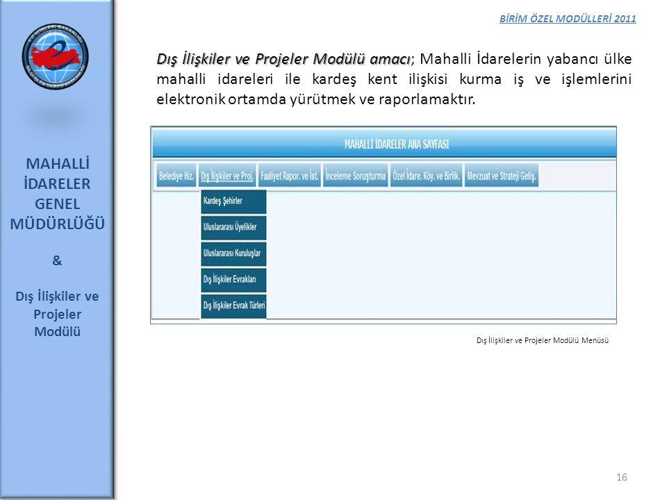 BİRİM ÖZEL MODÜLLERİ 2011 MAHALLİ İDARELER GENEL MÜDÜRLÜĞÜ & Dış İlişkiler ve Projeler Modülü 16 Dış İlişkiler ve Projeler Modülü amacı Dış İlişkiler
