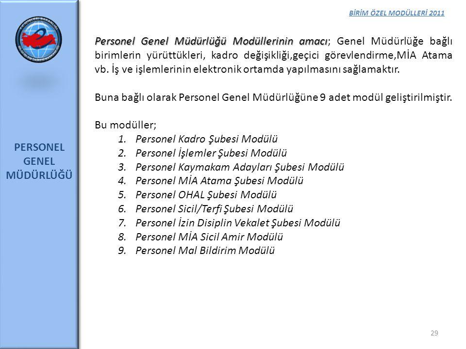 BİRİM ÖZEL MODÜLLERİ 2011 PERSONEL GENEL MÜDÜRLÜĞÜ 29 Personel Genel Müdürlüğü Modüllerinin amacı Personel Genel Müdürlüğü Modüllerinin amacı; Genel M