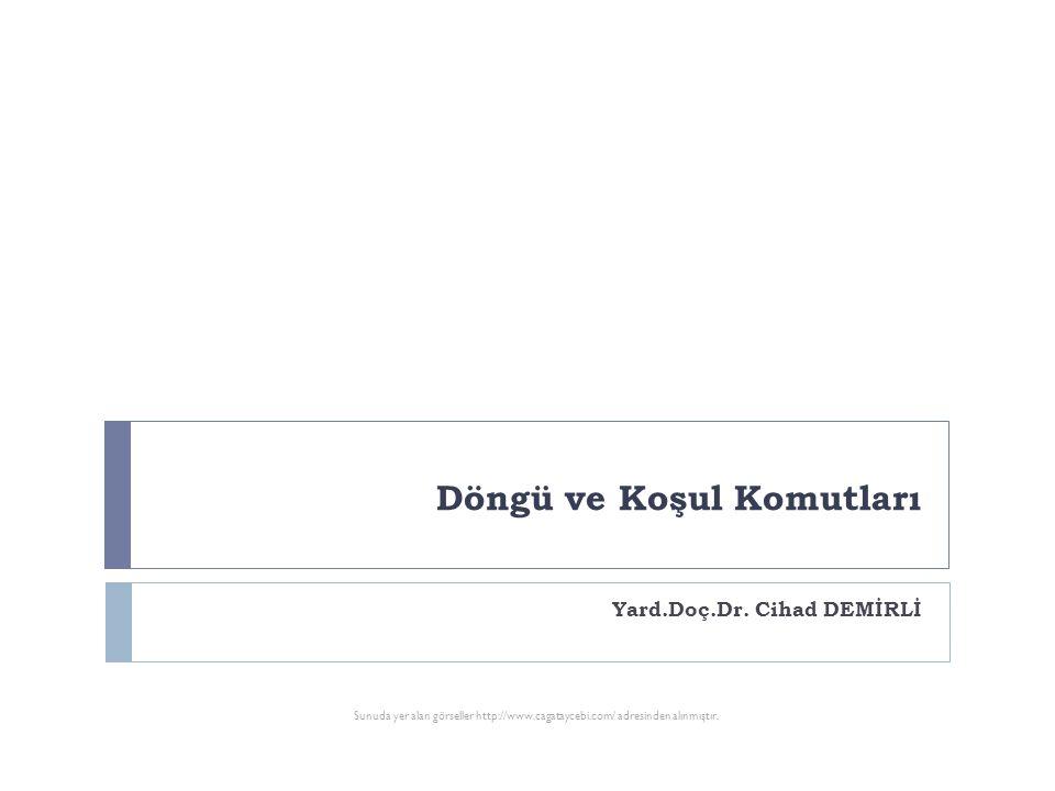 Döngü ve Koşul Komutları Yard.Doç.Dr. Cihad DEMİRLİ Sunuda yer alan görseller http://www.cagataycebi.com/ adresinden alınmıştır.