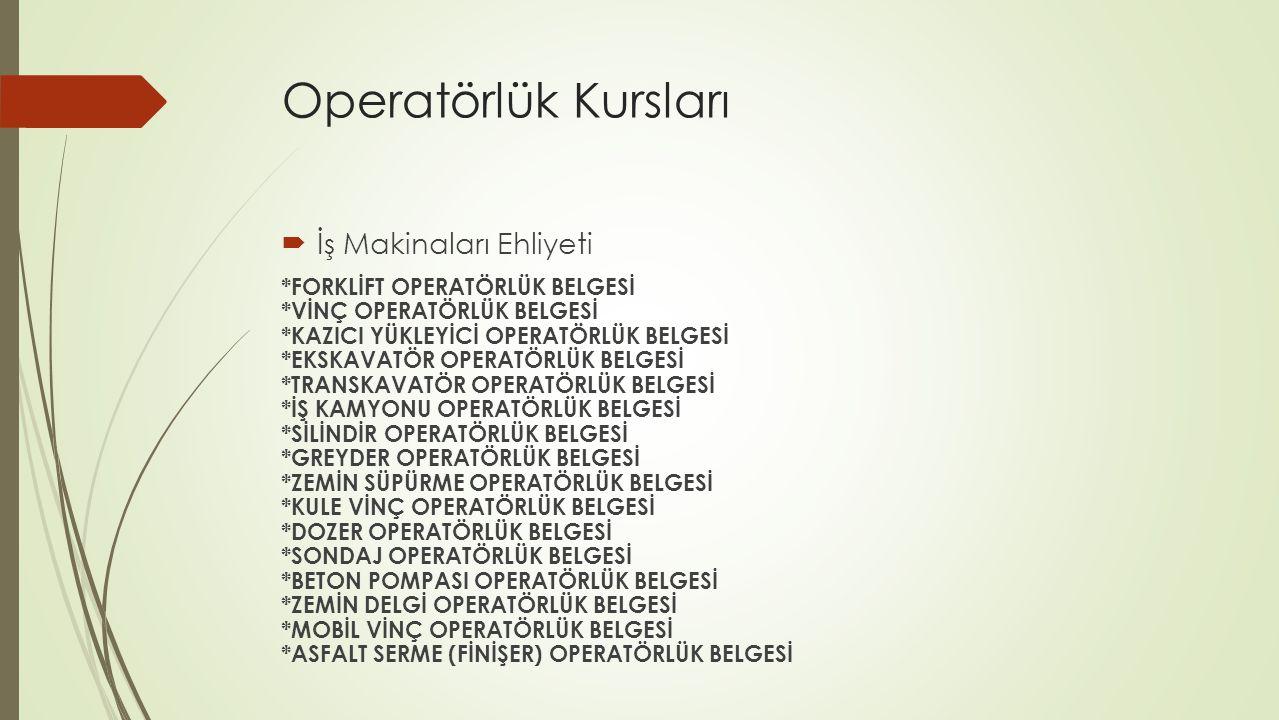 Operatörlük Kursları İş Makinaları Ehliyeti *FORKLİFT OPERATÖRLÜK BELGESİ *VİNÇ OPERATÖRLÜK BELGESİ *KAZICI YÜKLEYİCİ OPERATÖRLÜK BELGESİ *EKSKAVATÖR