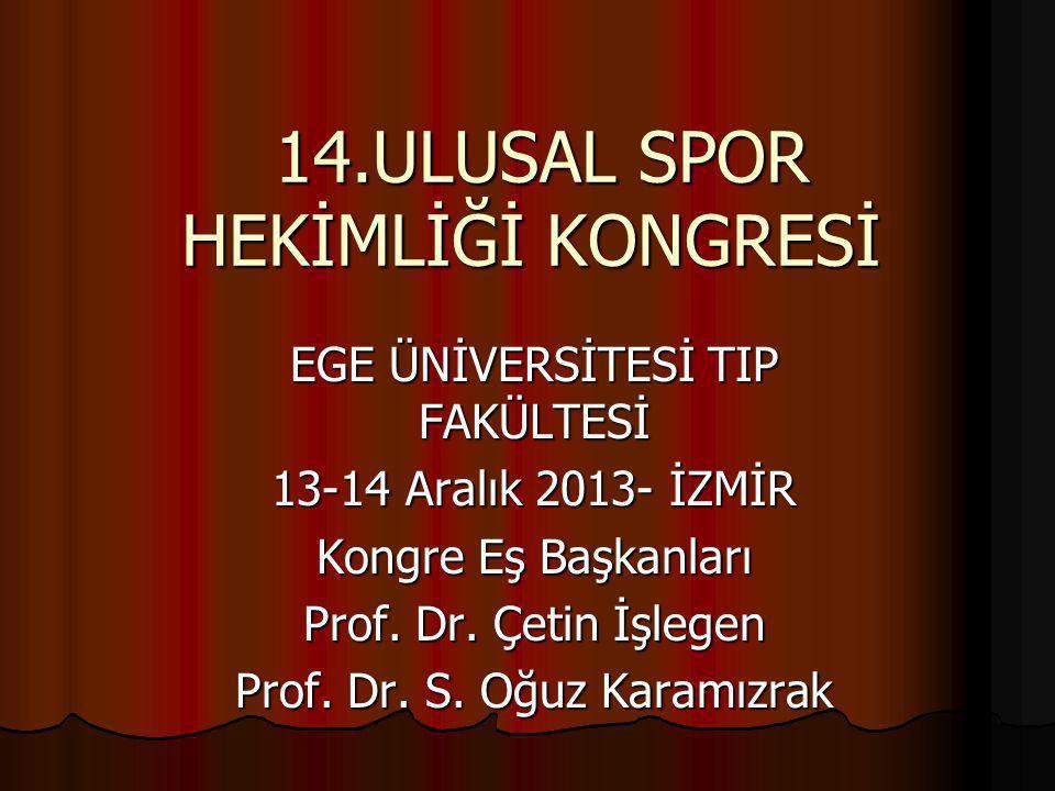 14.ULUSAL SPOR HEKİMLİĞİ KONGRESİ 14.ULUSAL SPOR HEKİMLİĞİ KONGRESİ EGE ÜNİVERSİTESİ TIP FAKÜLTESİ 13-14 Aralık 2013- İZMİR Kongre Eş Başkanları Prof.