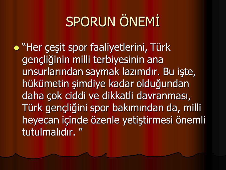 """SPORUN ÖNEMİ """"Her çeşit spor faaliyetlerini, Türk gençliğinin milli terbiyesinin ana unsurlarından saymak lazımdır. Bu işte, hükümetin şimdiye kadar o"""