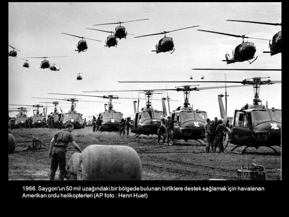 1966. Saygon'un 50 mil uzağındaki bir bölgede bulunan birliklere destek sağlamak için havalanan Amerikan ordu helikopterleri (AP foto : Henri Huet)