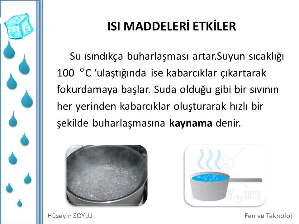 Fen ve TeknolojiHüseyin SOYLU ISI MADDELERİ ETKİLER Su ısındıkça buharlaşması artar.Suyun sıcaklığı 100 C 'ulaştığında ise kabarcıklar çıkartarak fokurdamaya başlar.