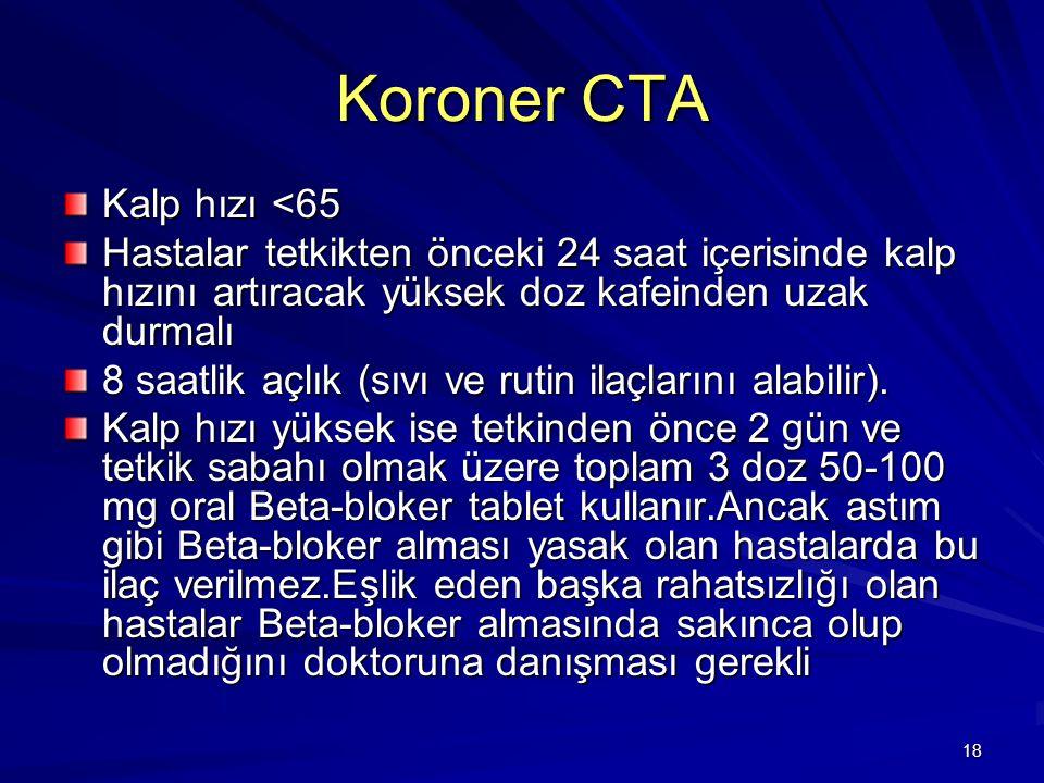 18 Koroner CTA Kalp hızı <65 Hastalar tetkikten önceki 24 saat içerisinde kalp hızını artıracak yüksek doz kafeinden uzak durmalı 8 saatlik açlık (sıv